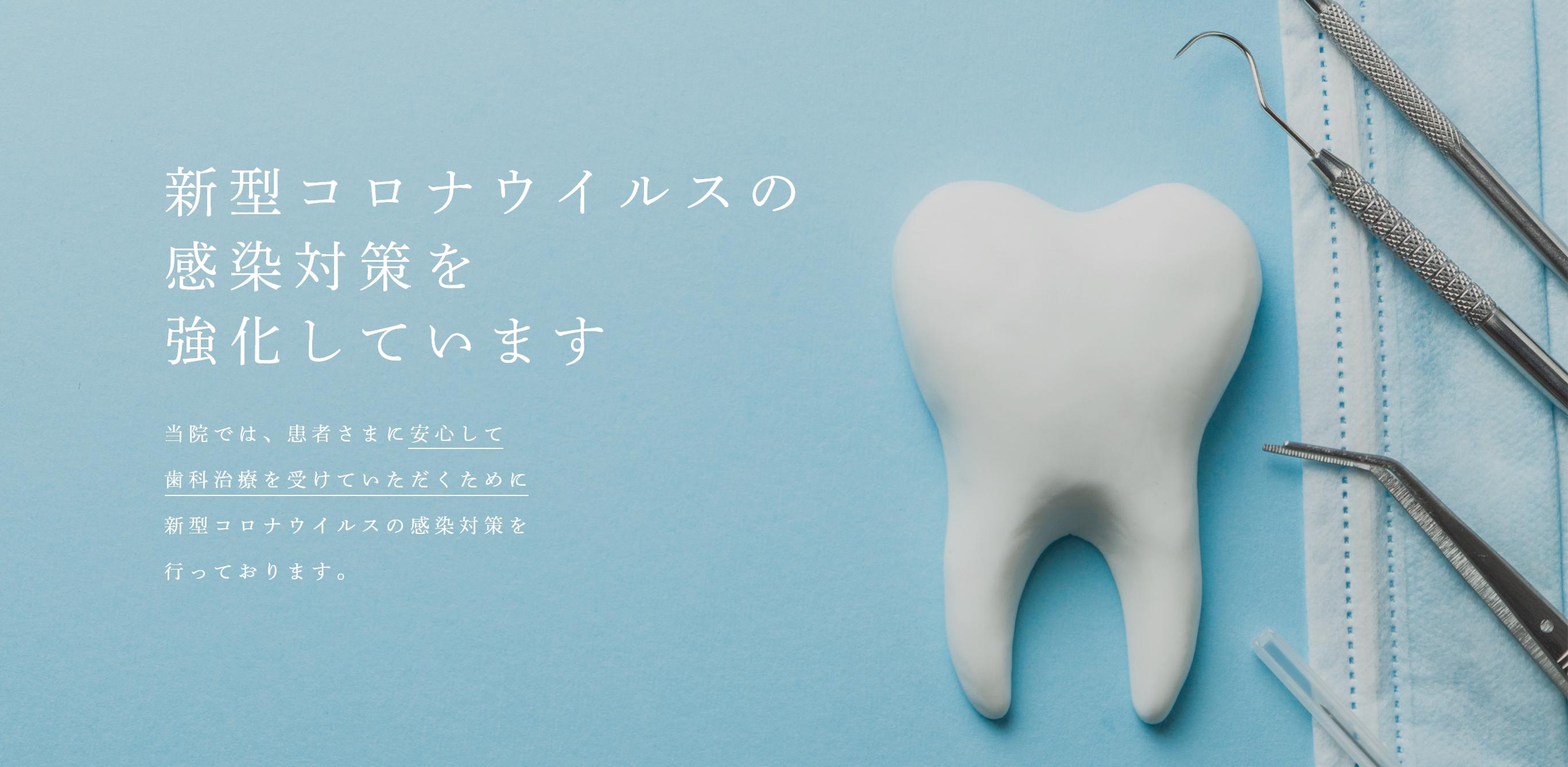 新型コロナウイルスの感染対策を強化しています当院では、患者さまに安心して歯科治療を受けていただくために新型コロナウイルスの感染対策を行っております。